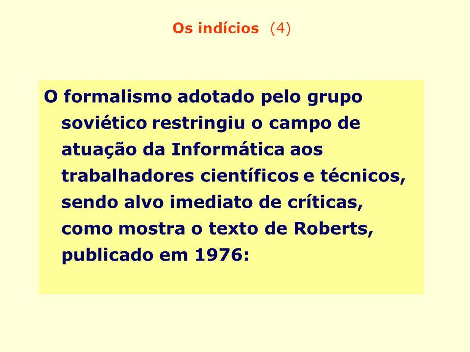 Os indícios (4) O formalismo adotado pelo grupo soviético restringiu o campo de atuação da Informática aos trabalhadores científicos e técnicos, sendo