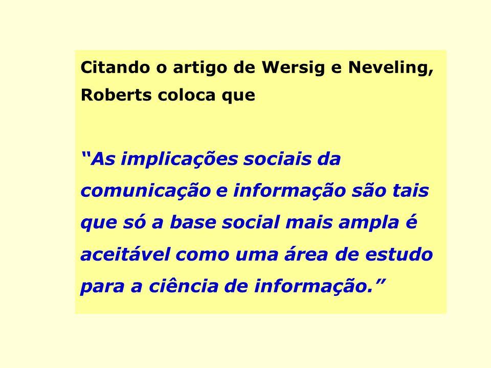 Citando o artigo de Wersig e Neveling, Roberts coloca que As implicações sociais da comunicação e informação são tais que só a base social mais ampla