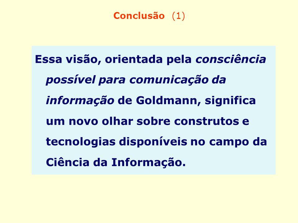 Conclusão (1) Essa visão, orientada pela consciência possível para comunicação da informação de Goldmann, significa um novo olhar sobre construtos e t