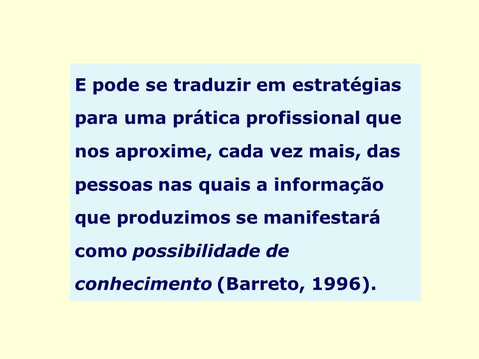 E pode se traduzir em estratégias para uma prática profissional que nos aproxime, cada vez mais, das pessoas nas quais a informação que produzimos se