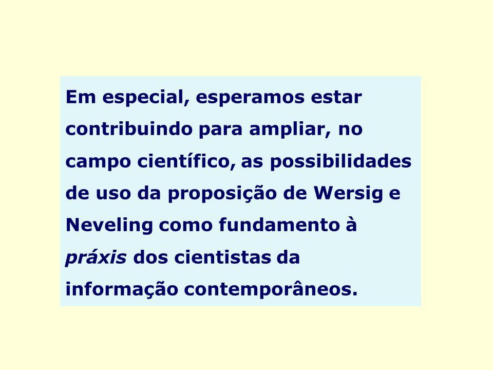 Em especial, esperamos estar contribuindo para ampliar, no campo científico, as possibilidades de uso da proposição de Wersig e Neveling como fundamen