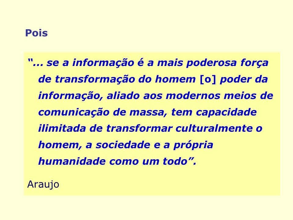 Pois... se a informação é a mais poderosa força de transformação do homem [o] poder da informação, aliado aos modernos meios de comunicação de massa,
