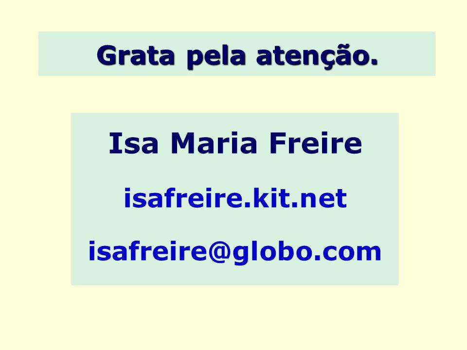 Grata pela atenção. Isa Maria Freire isafreire.kit.net isafreire@globo.com