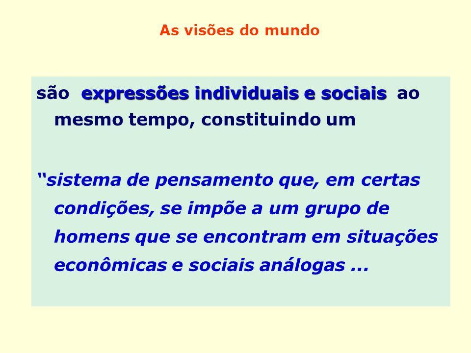 As visões do mundo expressões individuais e sociais são expressões individuais e sociais ao mesmo tempo, constituindo um sistema de pensamento que, em
