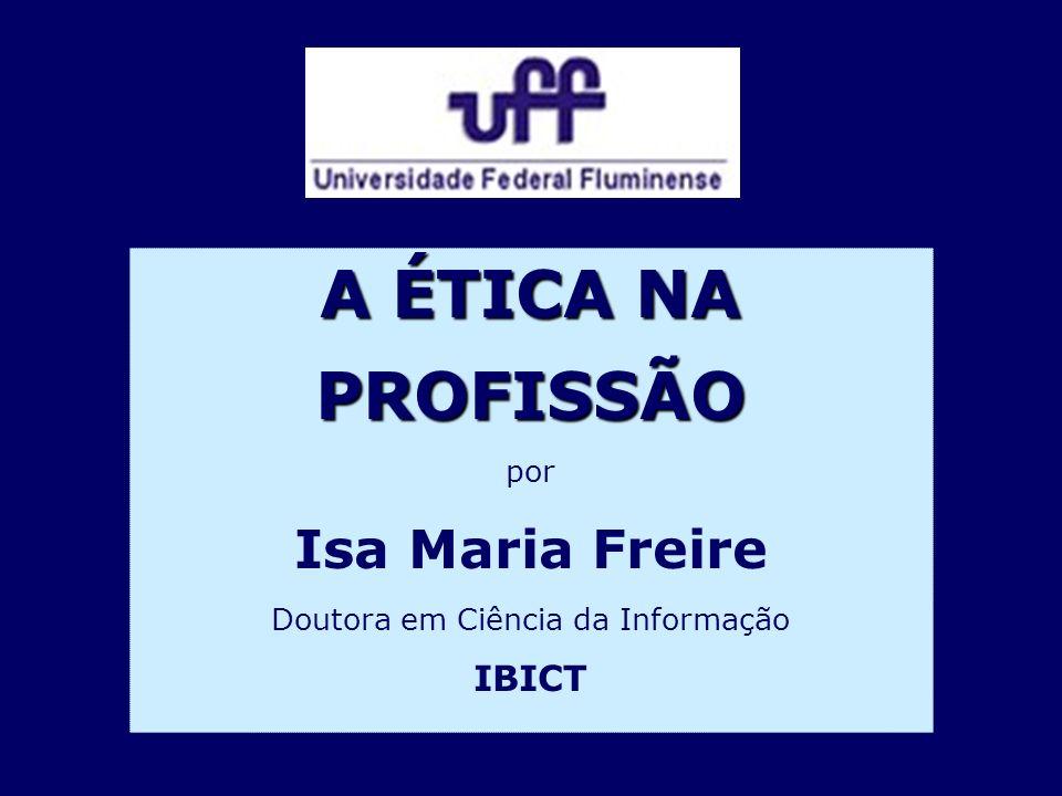 A ÉTICA NA PROFISSÃO por Isa Maria Freire Doutora em Ciência da Informação IBICT