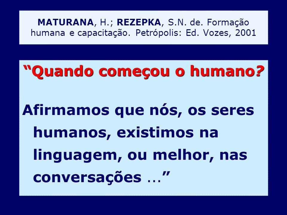 Quando começou o humano? Afirmamos que nós, os seres humanos, existimos na linguagem, ou melhor, nas conversações... MATURANA, H.; REZEPKA, S.N. de. F
