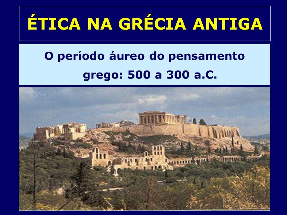 ÉTICA NA GRÉCIA ANTIGA O período áureo do pensamento grego: 500 a 300 a.C.