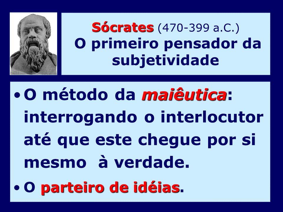 Sócrates Sócrates (470-399 a.C.) O primeiro pensador da subjetividade maiêuticaO método da maiêutica: interrogando o interlocutor até que este chegue