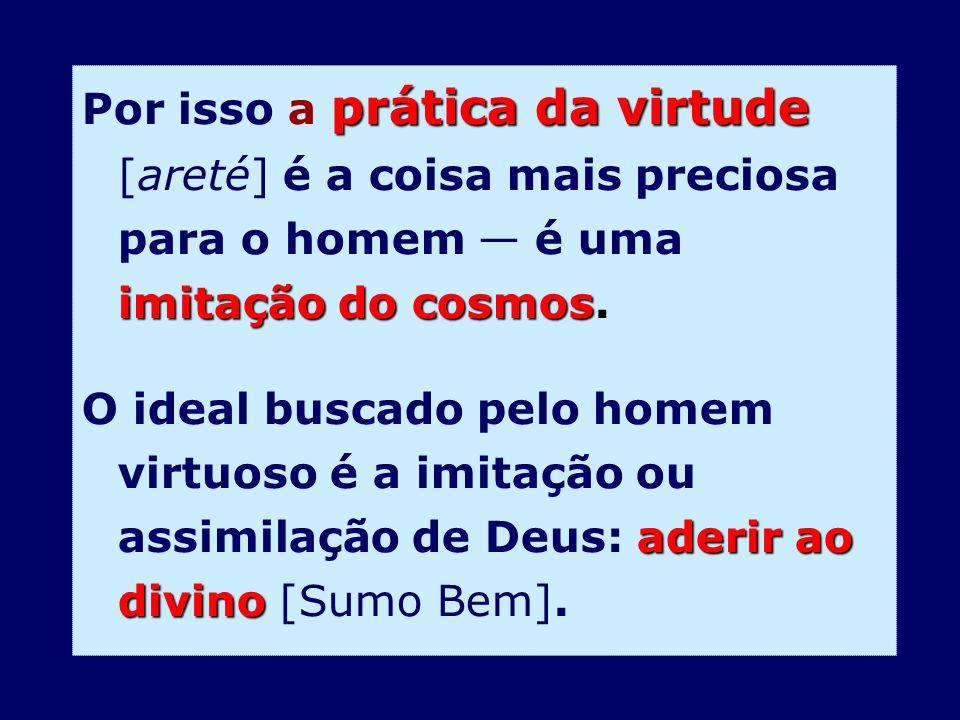 prática da virtude imitação do cosmos Por isso a prática da virtude [areté] é a coisa mais preciosa para o homem é uma imitação do cosmos. aderir ao d