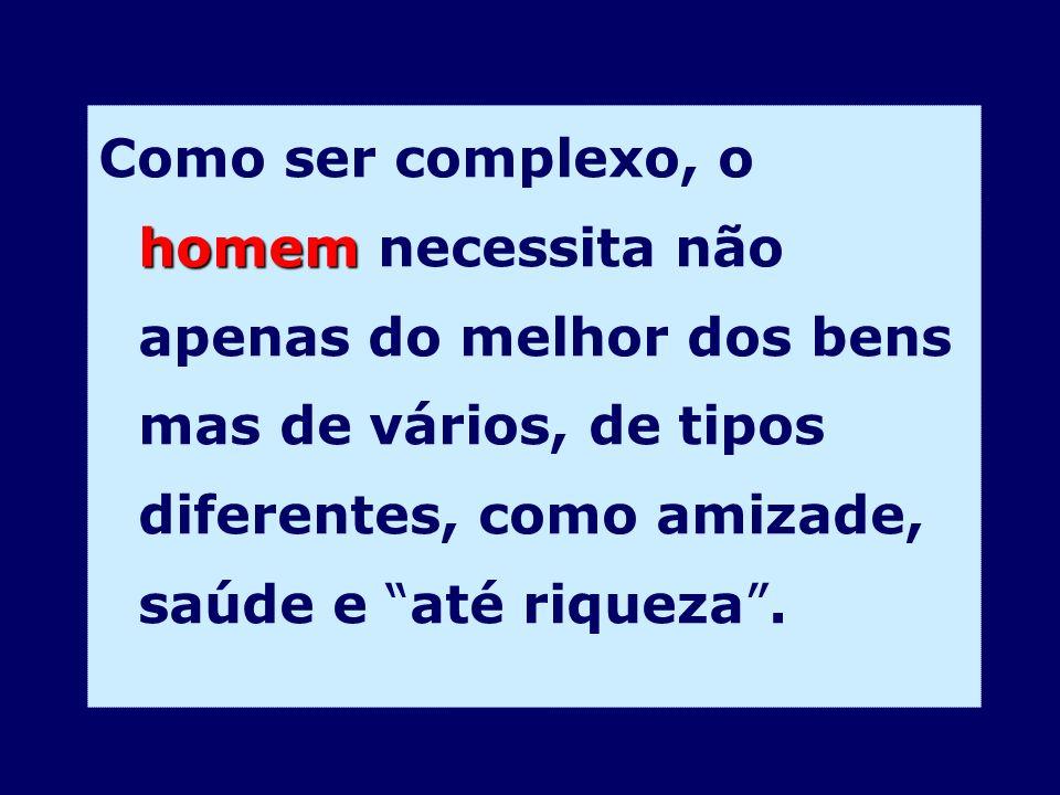 homem Como ser complexo, o homem necessita não apenas do melhor dos bens mas de vários, de tipos diferentes, como amizade, saúde e até riqueza.