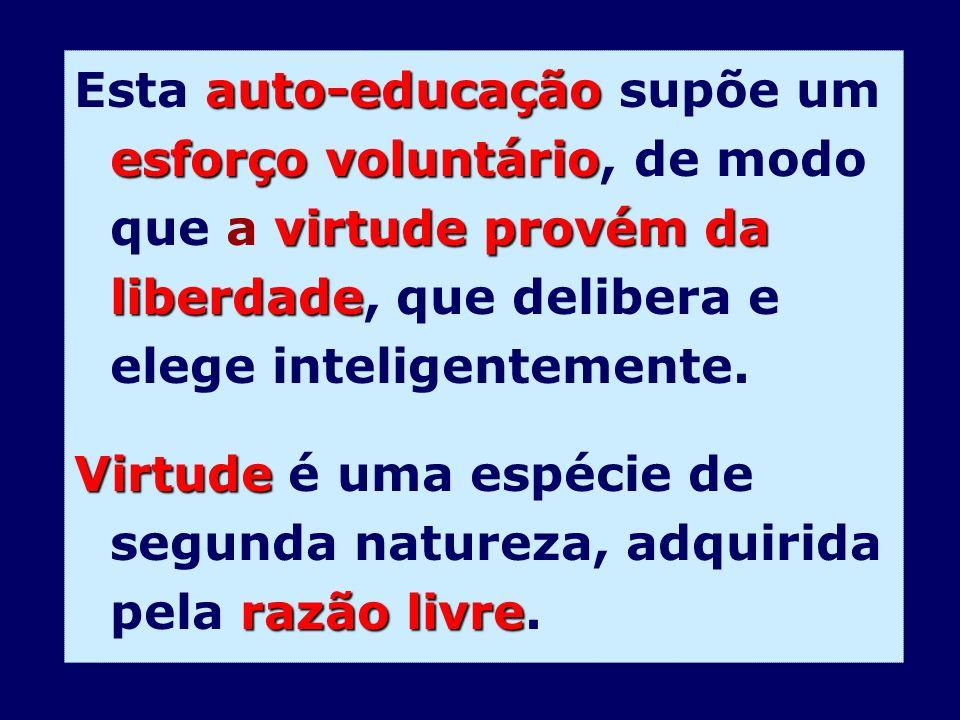 auto-educação esforço voluntário virtude provém da liberdade Esta auto-educação supõe um esforço voluntário, de modo que a virtude provém da liberdade