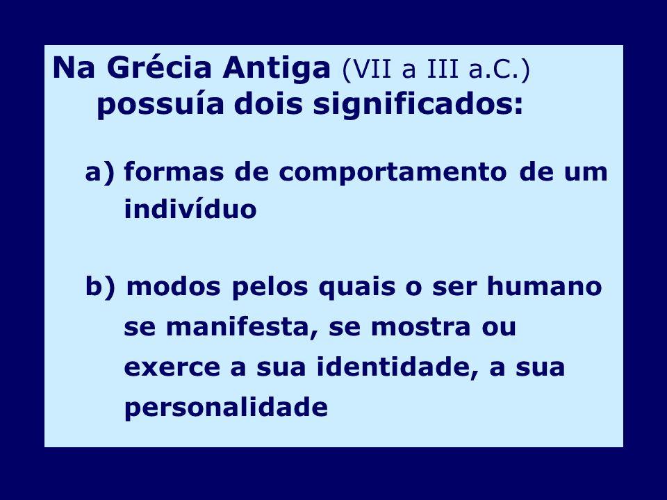 Na Grécia Antiga (VII a III a.C.) possuía dois significados: a)formas de comportamento de um indivíduo b) modos pelos quais o ser humano se manifesta,