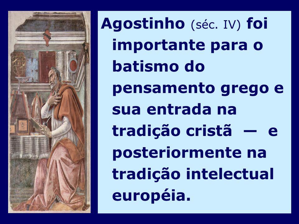 Agostinho (séc. IV) foi importante para o batismo do pensamento grego e sua entrada na tradição cristã e posteriormente na tradição intelectual europé