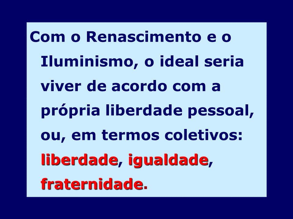 liberdadeigualdade fraternidade Com o Renascimento e o Iluminismo, o ideal seria viver de acordo com a própria liberdade pessoal, ou, em termos coleti