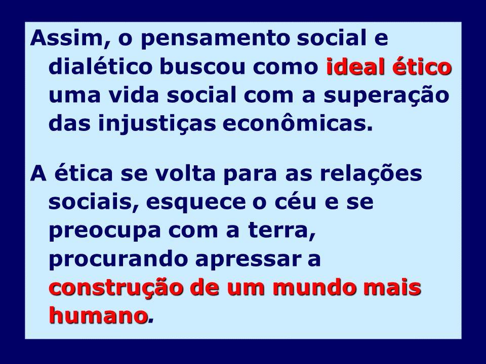 ideal ético Assim, o pensamento social e dialético buscou como ideal ético uma vida social com a superação das injustiças econômicas. construção de um