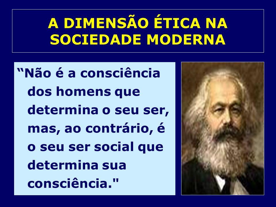 A DIMENSÃO ÉTICA NA SOCIEDADE MODERNA Não é a consciência dos homens que determina o seu ser, mas, ao contrário, é o seu ser social que determina sua