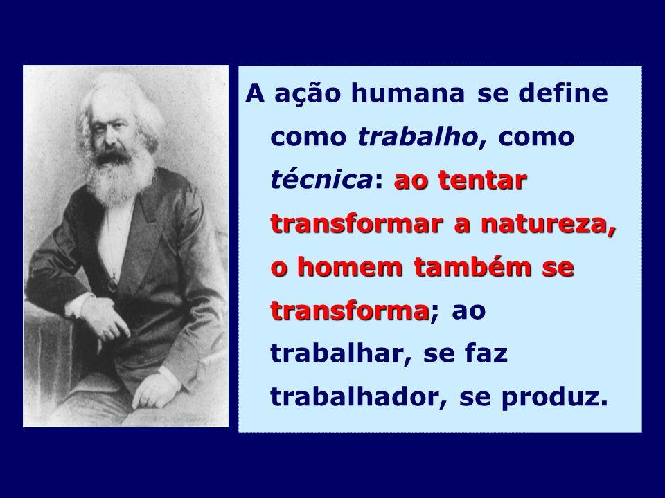 ao tentar transformar a natureza, o homem também se transforma A ação humana se define como trabalho, como técnica: ao tentar transformar a natureza,