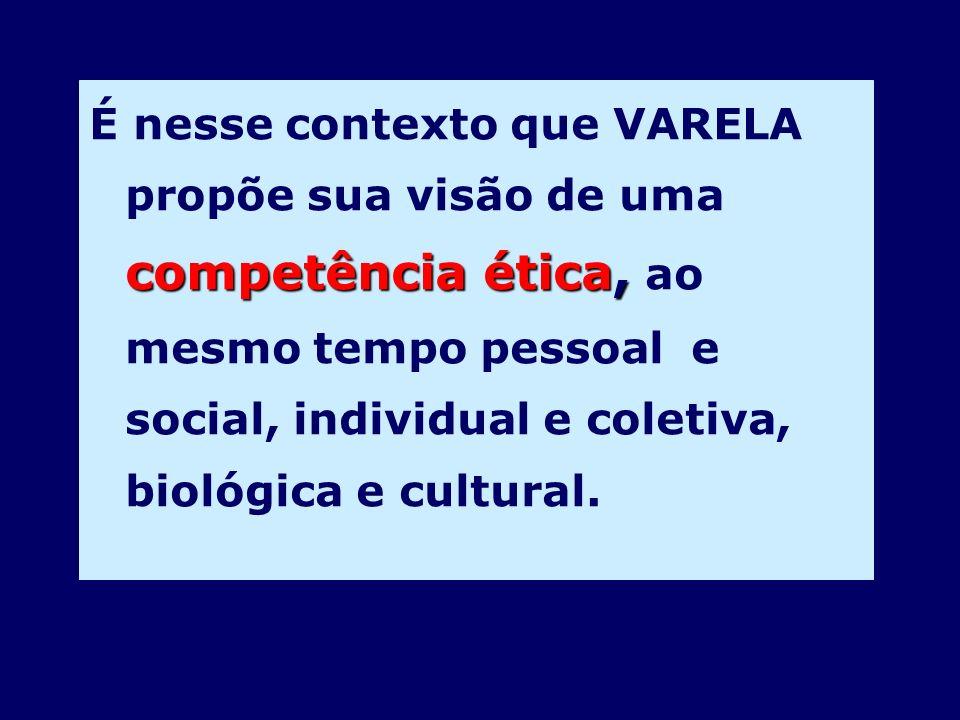 competência ética, É nesse contexto que VARELA propõe sua visão de uma competência ética, ao mesmo tempo pessoal e social, individual e coletiva, biol