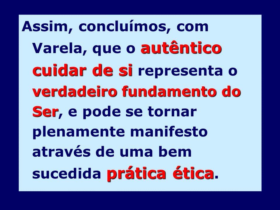 autêntico cuidar de si verdadeiro fundamento do Ser prática ética Assim, concluímos, com Varela, que o autêntico cuidar de si representa o verdadeiro