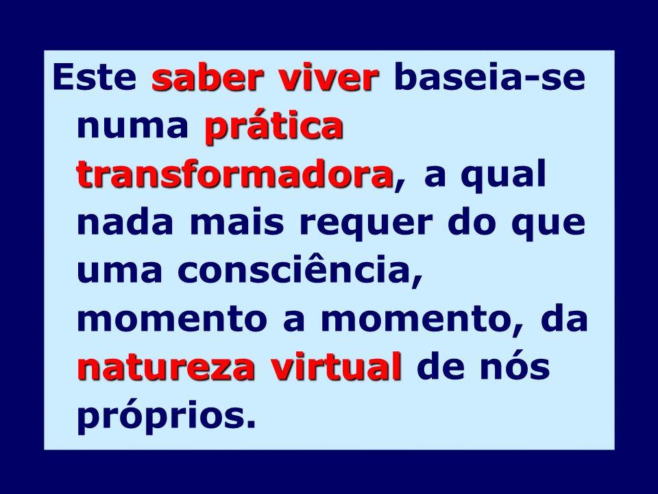 saber viver prática transformadora natureza virtual Este saber viver baseia-se numa prática transformadora, a qual nada mais requer do que uma consciê