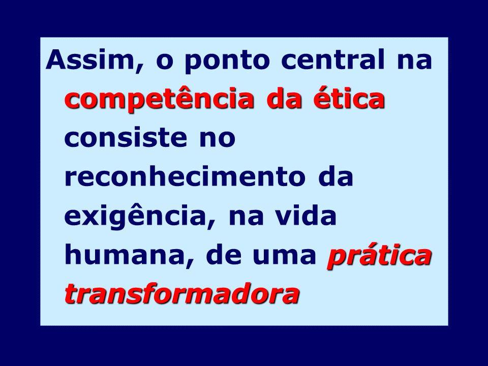competência da ética prática transformadora Assim, o ponto central na competência da ética consiste no reconhecimento da exigência, na vida humana, de