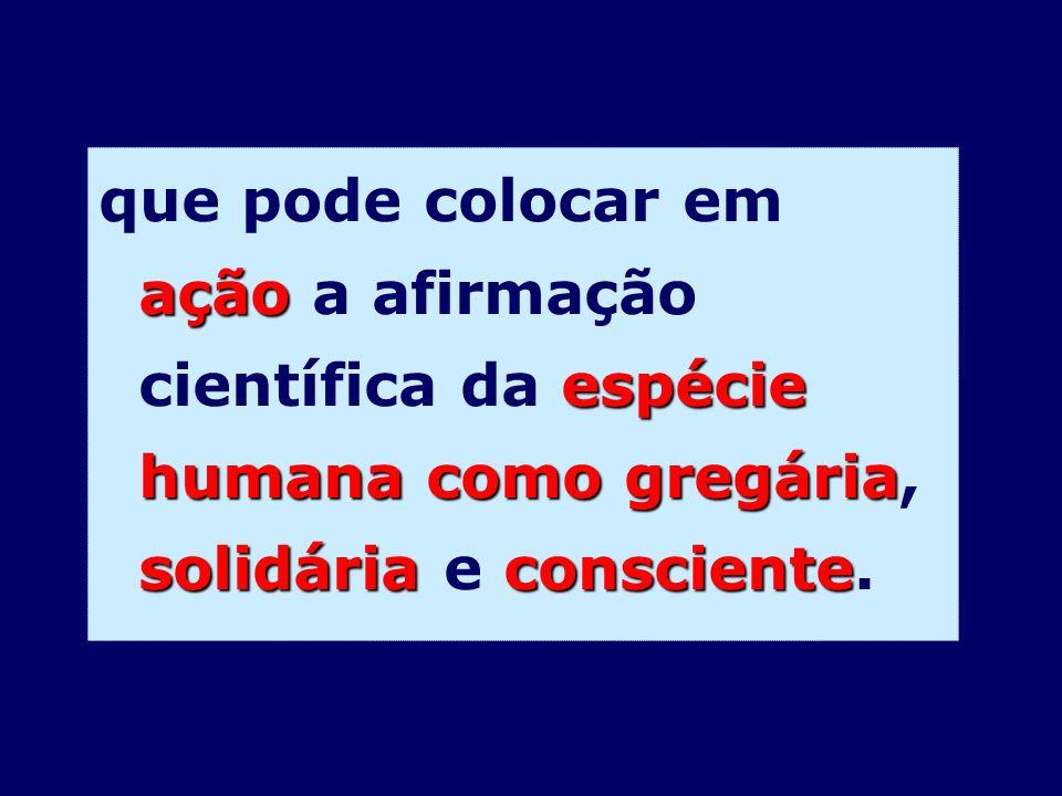 ação espécie humana como gregária solidária consciente que pode colocar em ação a afirmação científica da espécie humana como gregária, solidária e co