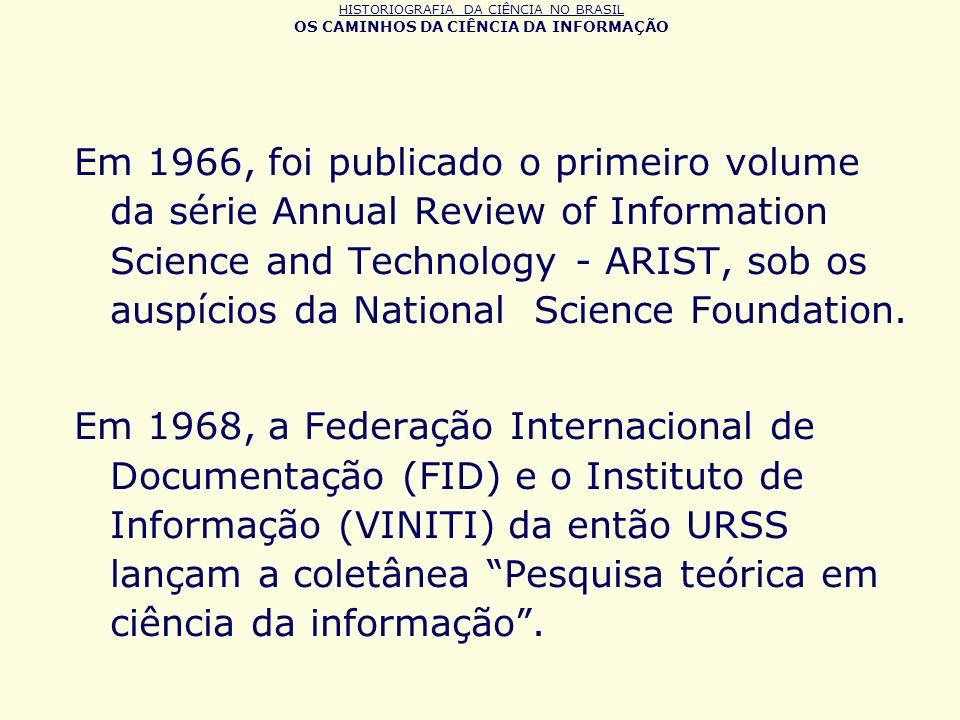 HISTORIOGRAFIA DA CIÊNCIA NO BRASIL OS CAMINHOS DA CIÊNCIA DA INFORMAÇÃO Em 1966, foi publicado o primeiro volume da série Annual Review of Informatio