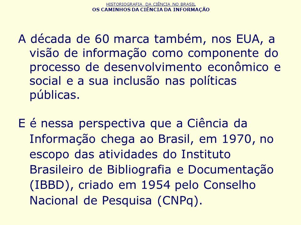HISTORIOGRAFIA DA CIÊNCIA NO BRASIL OS CAMINHOS DA CIÊNCIA DA INFORMAÇÃO A década de 60 marca também, nos EUA, a visão de informação como componente d