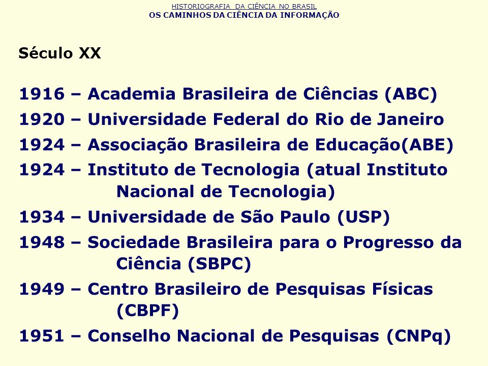 HISTORIOGRAFIA DA CIÊNCIA NO BRASIL OS CAMINHOS DA CIÊNCIA DA INFORMAÇÃO Século XX 1916 – Academia Brasileira de Ciências (ABC) 1920 – Universidade Fe
