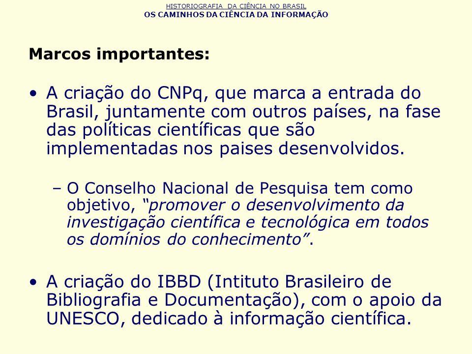 HISTORIOGRAFIA DA CIÊNCIA NO BRASIL OS CAMINHOS DA CIÊNCIA DA INFORMAÇÃO Marcos importantes: A criação do CNPq, que marca a entrada do Brasil, juntame