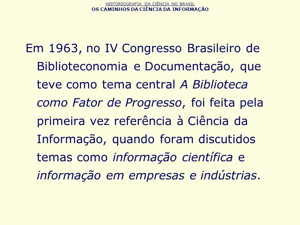 HISTORIOGRAFIA DA CIÊNCIA NO BRASIL OS CAMINHOS DA CIÊNCIA DA INFORMAÇÃO Em 1963, no IV Congresso Brasileiro de Biblioteconomia e Documentação, que te