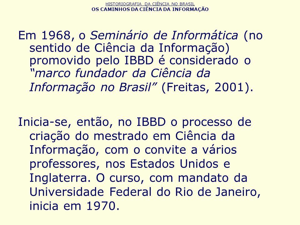 HISTORIOGRAFIA DA CIÊNCIA NO BRASIL OS CAMINHOS DA CIÊNCIA DA INFORMAÇÃO Em 1968, o Seminário de Informática (no sentido de Ciência da Informação) pro