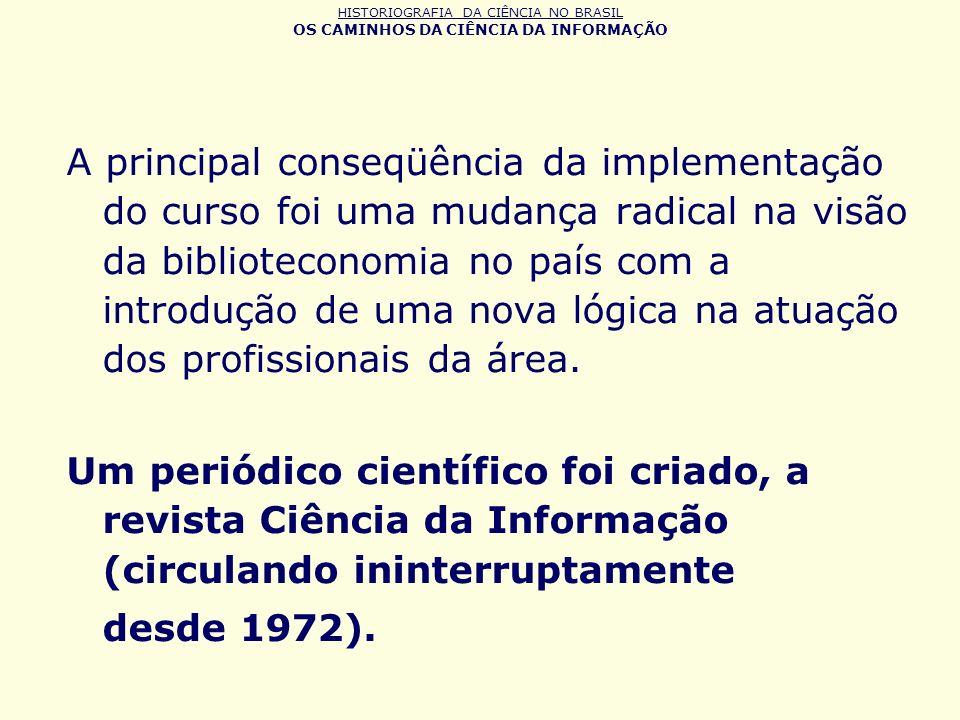 HISTORIOGRAFIA DA CIÊNCIA NO BRASIL OS CAMINHOS DA CIÊNCIA DA INFORMAÇÃO A principal conseqüência da implementação do curso foi uma mudança radical na