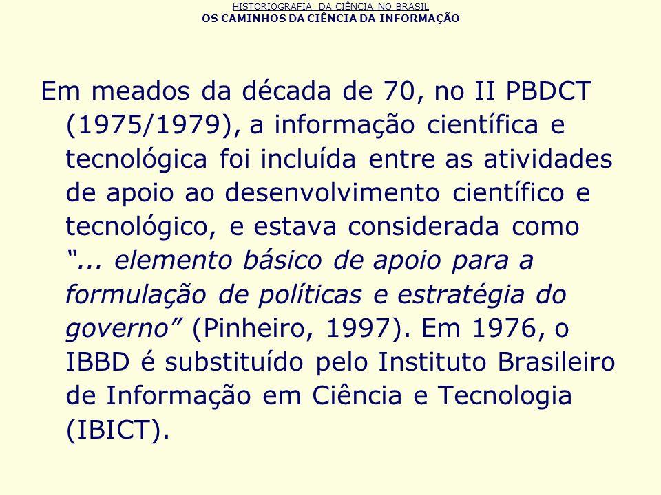 HISTORIOGRAFIA DA CIÊNCIA NO BRASIL OS CAMINHOS DA CIÊNCIA DA INFORMAÇÃO Em meados da década de 70, no II PBDCT (1975/1979), a informação científica e