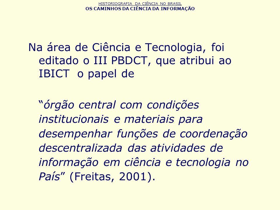 HISTORIOGRAFIA DA CIÊNCIA NO BRASIL OS CAMINHOS DA CIÊNCIA DA INFORMAÇÃO Na área de Ciência e Tecnologia, foi editado o III PBDCT, que atribui ao IBIC