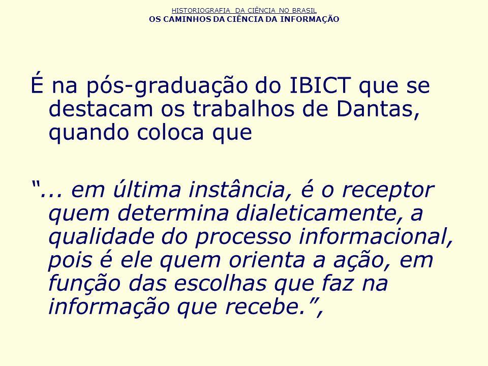 HISTORIOGRAFIA DA CIÊNCIA NO BRASIL OS CAMINHOS DA CIÊNCIA DA INFORMAÇÃO É na pós-graduação do IBICT que se destacam os trabalhos de Dantas, quando co