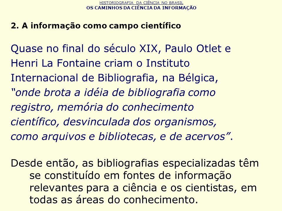 HISTORIOGRAFIA DA CIÊNCIA NO BRASIL OS CAMINHOS DA CIÊNCIA DA INFORMAÇÃO 2. A informação como campo científico Quase no final do século XIX, Paulo Otl