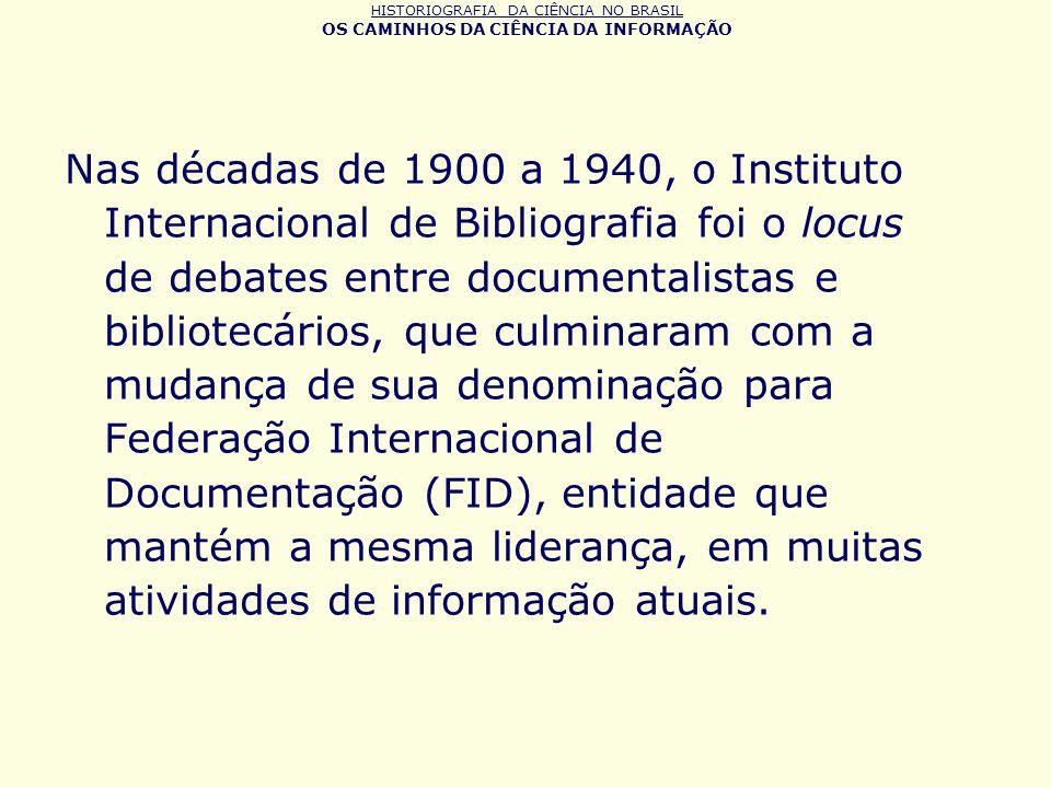 HISTORIOGRAFIA DA CIÊNCIA NO BRASIL OS CAMINHOS DA CIÊNCIA DA INFORMAÇÃO Nas décadas de 1900 a 1940, o Instituto Internacional de Bibliografia foi o l