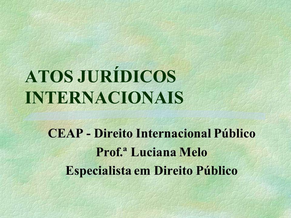 ATOS JURÍDICOS INTERNACIONAIS CEAP - Direito Internacional Público Prof.ª Luciana Melo Especialista em Direito Público