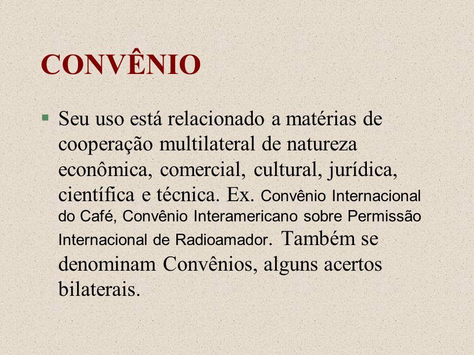 CONVÊNIO Seu uso está relacionado a matérias de cooperação multilateral de natureza econômica, comercial, cultural, jurídica, científica e técnica. Ex