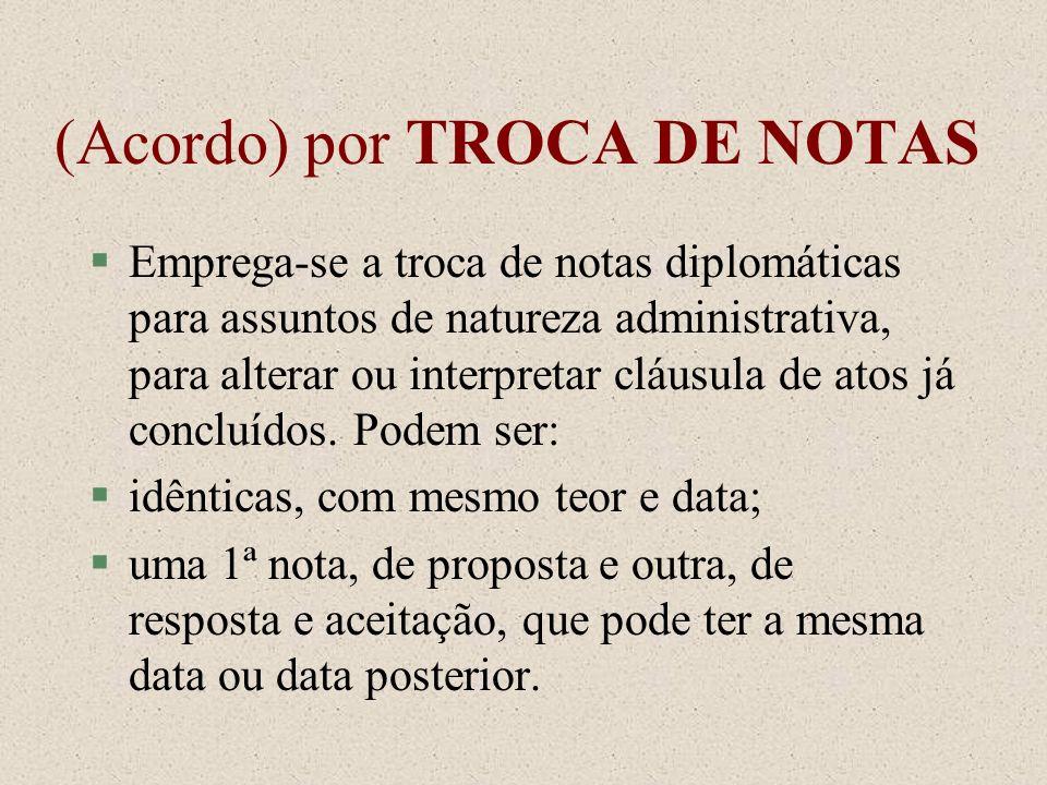 (Acordo) por TROCA DE NOTAS §Emprega-se a troca de notas diplomáticas para assuntos de natureza administrativa, para alterar ou interpretar cláusula d