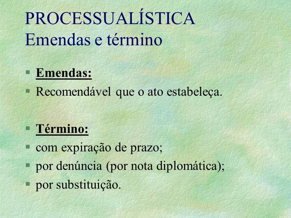 PROCESSUALÍSTICA Emendas e término §Emendas: §Recomendável que o ato estabeleça. §Término: §com expiração de prazo; §por denúncia (por nota diplomátic