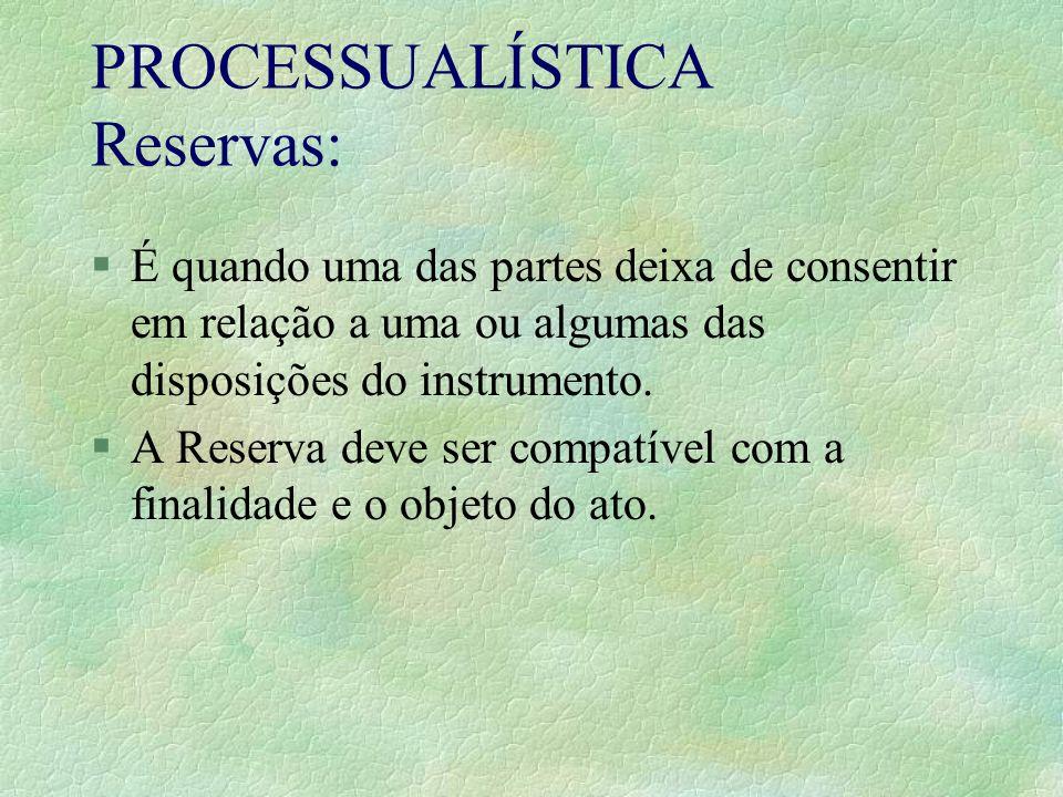 PROCESSUALÍSTICA Reservas: §É quando uma das partes deixa de consentir em relação a uma ou algumas das disposições do instrumento. §A Reserva deve ser