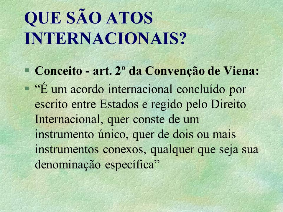 QUE SÃO ATOS INTERNACIONAIS? §Conceito - art. 2º da Convenção de Viena: §É um acordo internacional concluído por escrito entre Estados e regido pelo D