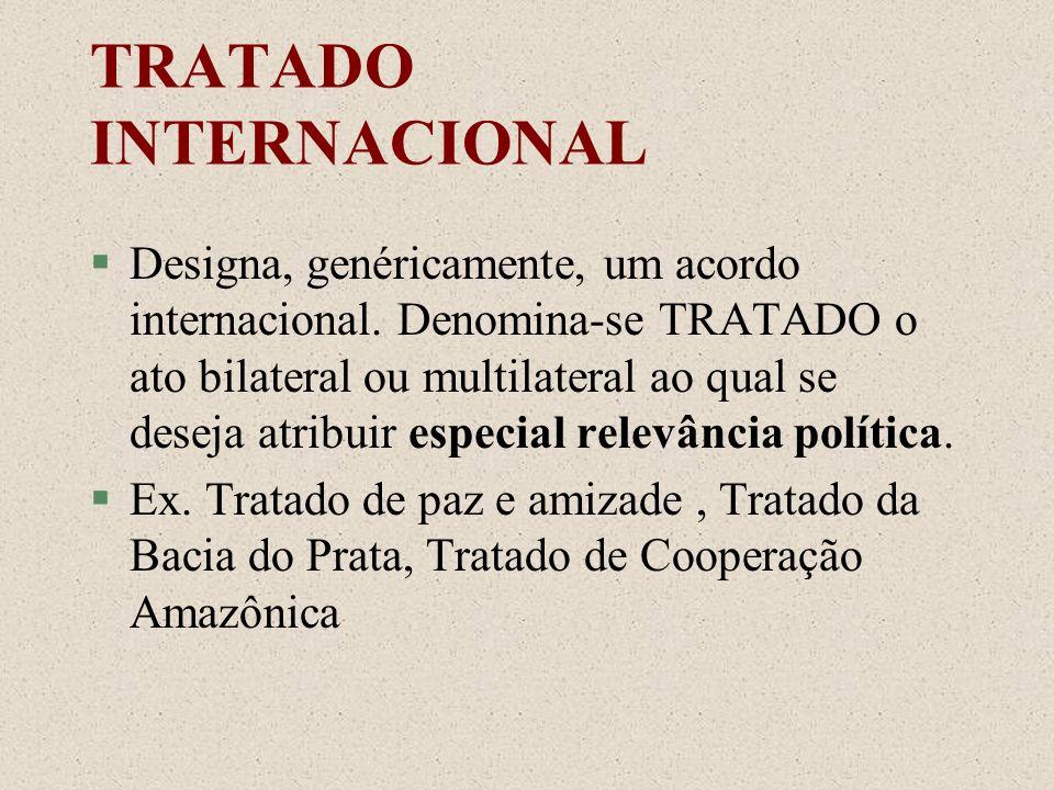 TRATADO INTERNACIONAL §Designa, genéricamente, um acordo internacional. Denomina-se TRATADO o ato bilateral ou multilateral ao qual se deseja atribuir