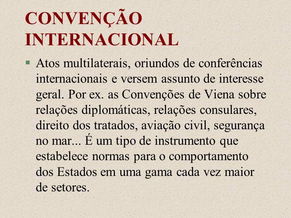 CONVENÇÃO INTERNACIONAL §Atos multilaterais, oriundos de conferências internacionais e versem assunto de interesse geral. Por ex. as Convenções de Vie