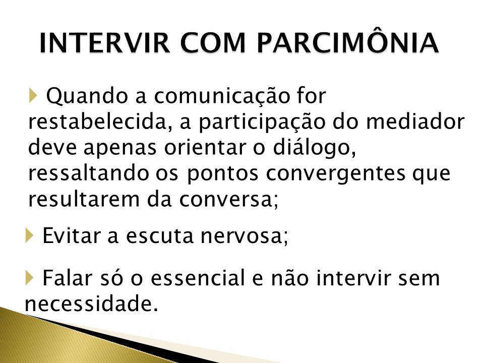 INTERVIR COM PARCIMÔNIA Quando a comunicação for restabelecida, a participação do mediador deve apenas orientar o diálogo, ressaltando os pontos convergentes que resultarem da conversa; Evitar a escuta nervosa; Falar só o essencial e não intervir sem necessidade.
