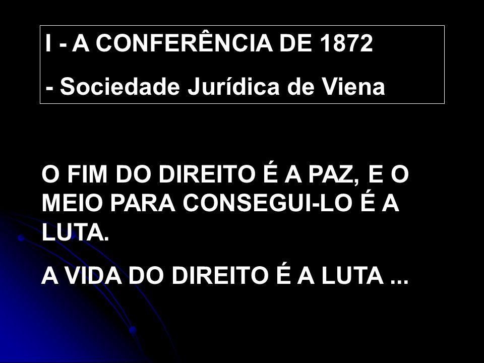 I - A CONFERÊNCIA DE 1872 - Sociedade Jurídica de Viena O FIM DO DIREITO É A PAZ, E O MEIO PARA CONSEGUI-LO É A LUTA. A VIDA DO DIREITO É A LUTA...