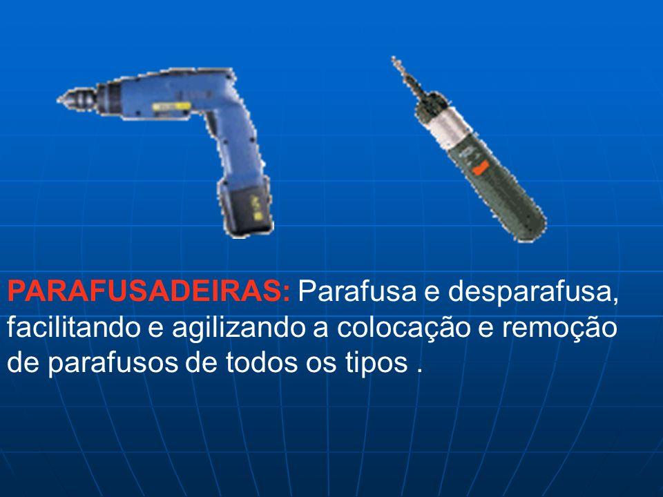 PARAFUSADEIRAS: Parafusa e desparafusa, facilitando e agilizando a colocação e remoção de parafusos de todos os tipos.