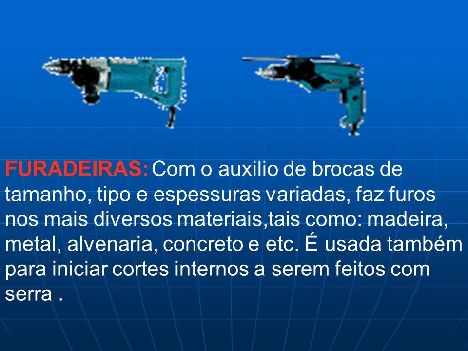 FURADEIRAS: Com o auxilio de brocas de tamanho, tipo e espessuras variadas, faz furos nos mais diversos materiais,tais como: madeira, metal, alvenaria